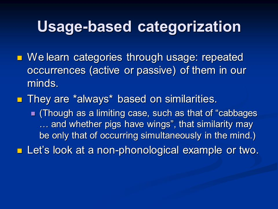Usage-based categorization We learn categories through usage: repeated occurrences (active or passive) of them in our minds. We learn categories throu