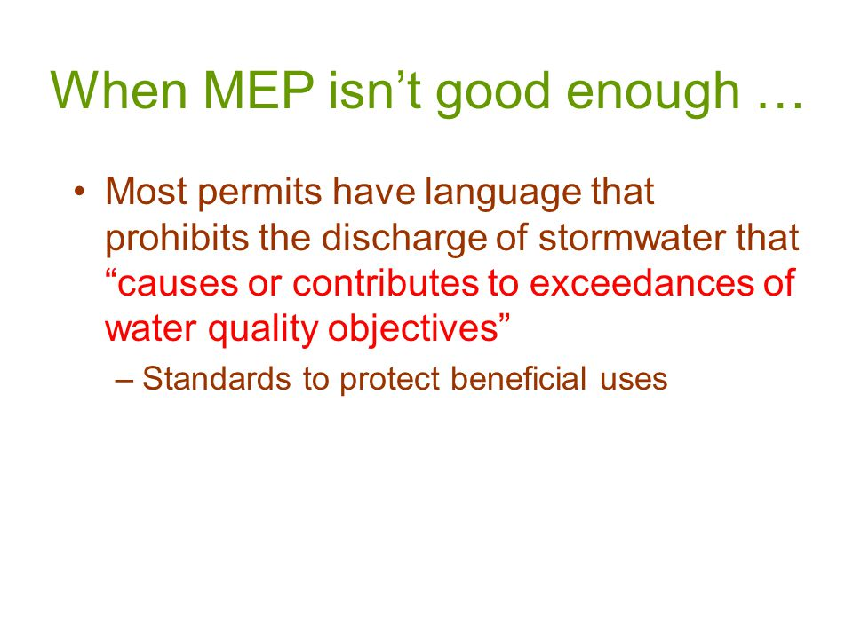 When MEP isn't good enough … Most permits have language that prohibits the discharge of stormwater that causes or contributes to exceedances of water quality objectives –Standards to protect beneficial uses