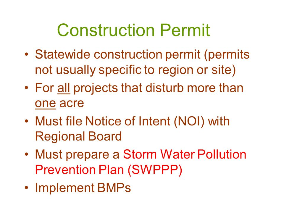 Construction Permit Statewide construction permit (permits not usually specific to region or site) For all projects that disturb more than one acre Must file Notice of Intent (NOI) with Regional Board Must prepare a Storm Water Pollution Prevention Plan (SWPPP) Implement BMPs