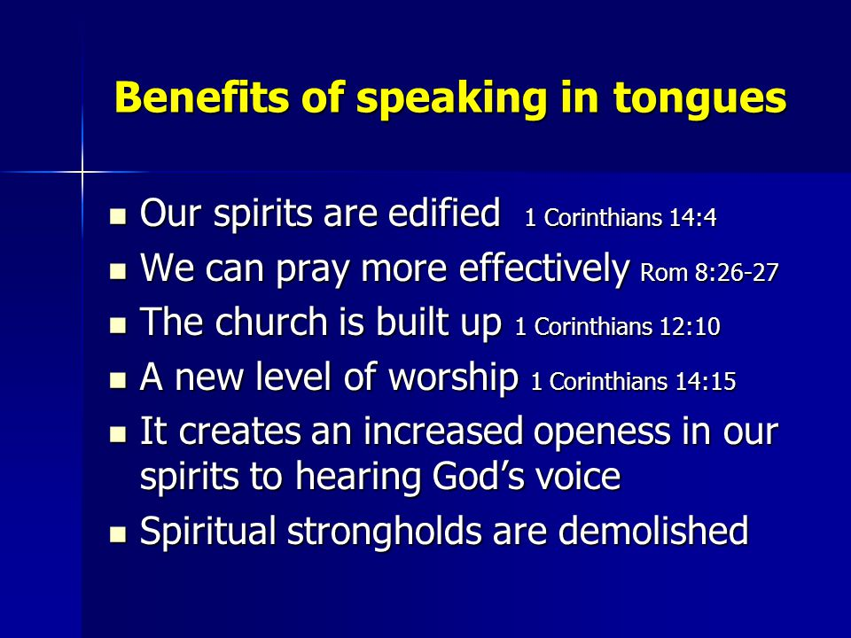 Benefits of speaking in tongues Our spirits are edified 1 Corinthians 14:4 Our spirits are edified 1 Corinthians 14:4 We can pray more effectively Rom