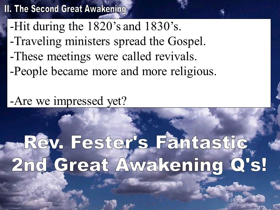 -Hit during the 1820's and 1830's. -Traveling ministers spread the Gospel. -These meetings were called revivals. -People became more and more religiou