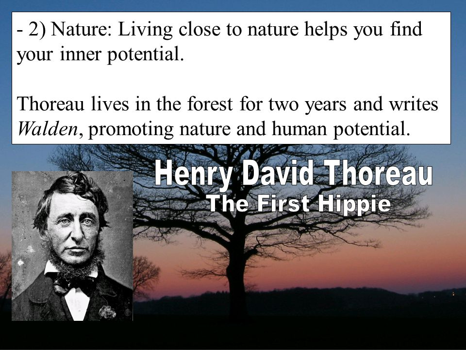 - 2) Nature: Living close to nature helps you find your inner potential. Thoreau lives in the forest for two years and writes Walden, promoting nature