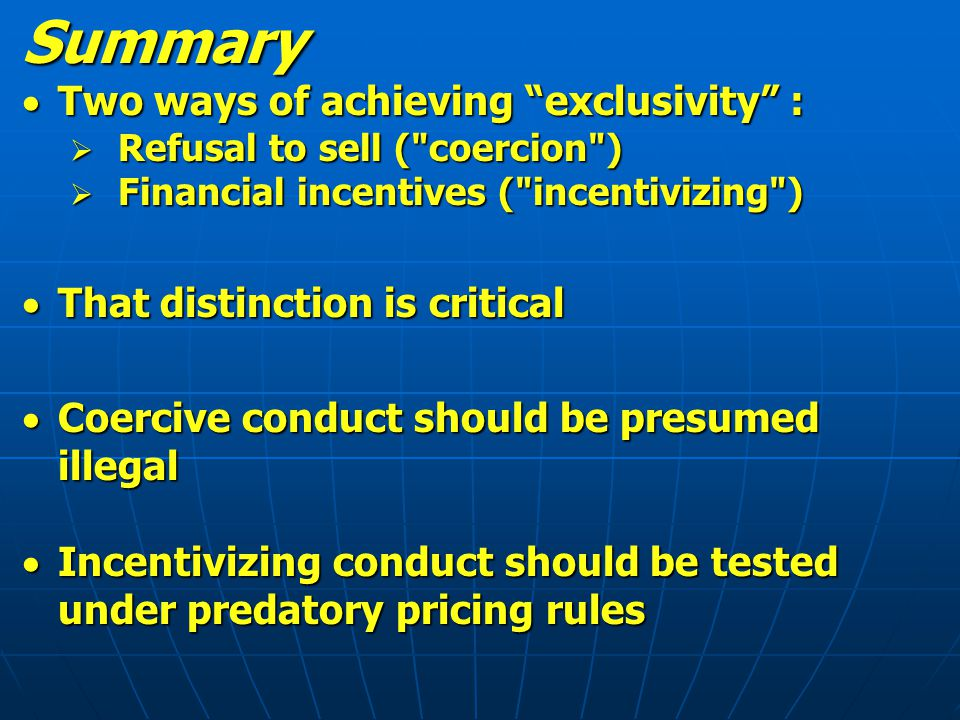 Summary  Two ways of achieving exclusivity :  Refusal to sell ( coercion )  Financial incentives ( incentivizing )  That distinction is critical  Coercive conduct should be presumed illegal  Incentivizing conduct should be tested under predatory pricing rules