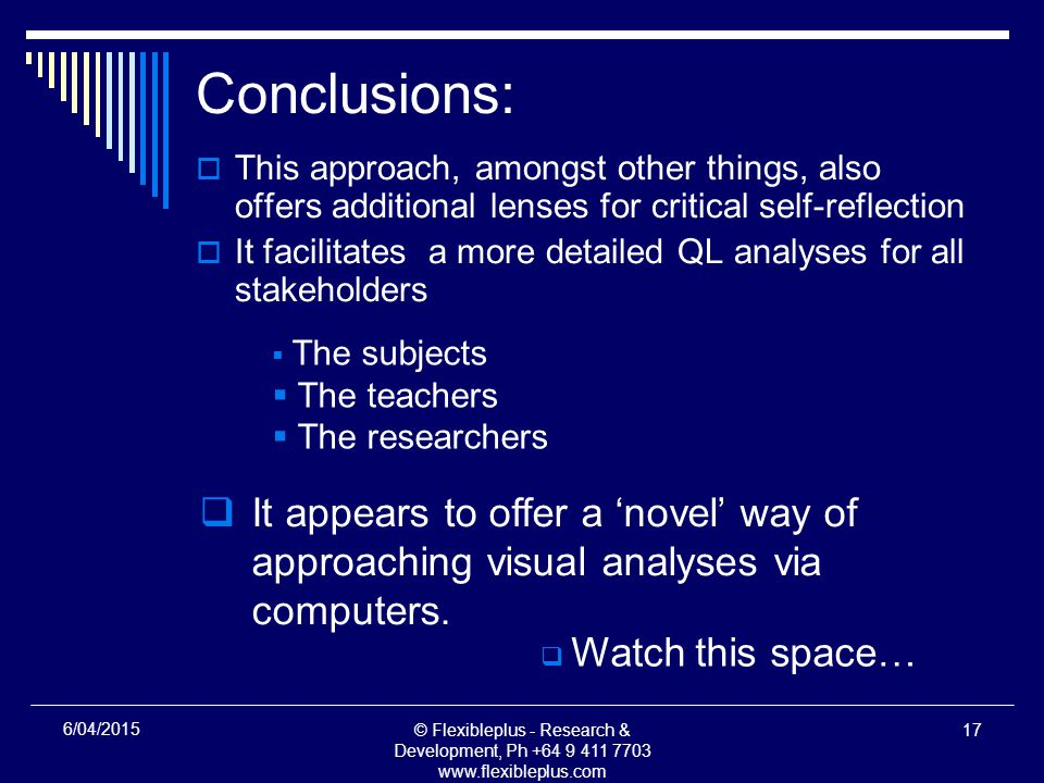 © Flexibleplus - Research & Development, Ph /04/2015 Conclusions:  This approach, amongst other things, also offers additional lenses for critical self-reflection  It facilitates a more detailed QL analyses for all stakeholders  The subjects  The teachers  The researchers  It appears to offer a 'novel' way of approaching visual analyses via computers.