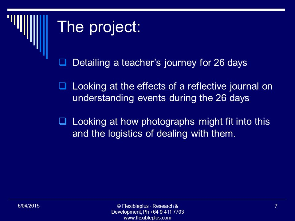 © Flexibleplus - Research & Development, Ph /04/2015 The project:  Detailing a teacher's journey for 26 days  Looking at the effects of a reflective journal on understanding events during the 26 days  Looking at how photographs might fit into this and the logistics of dealing with them.