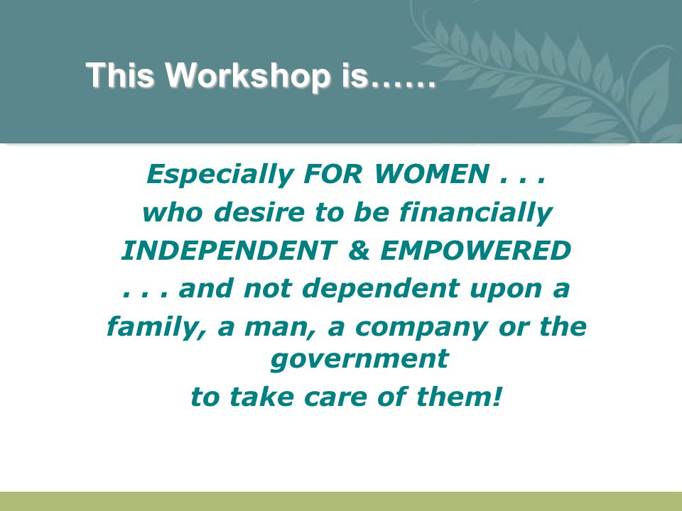 This Workshop is…… Especially FOR WOMEN... who desire to be financially INDEPENDENT & EMPOWERED... and not dependent upon a family, a man, a company o