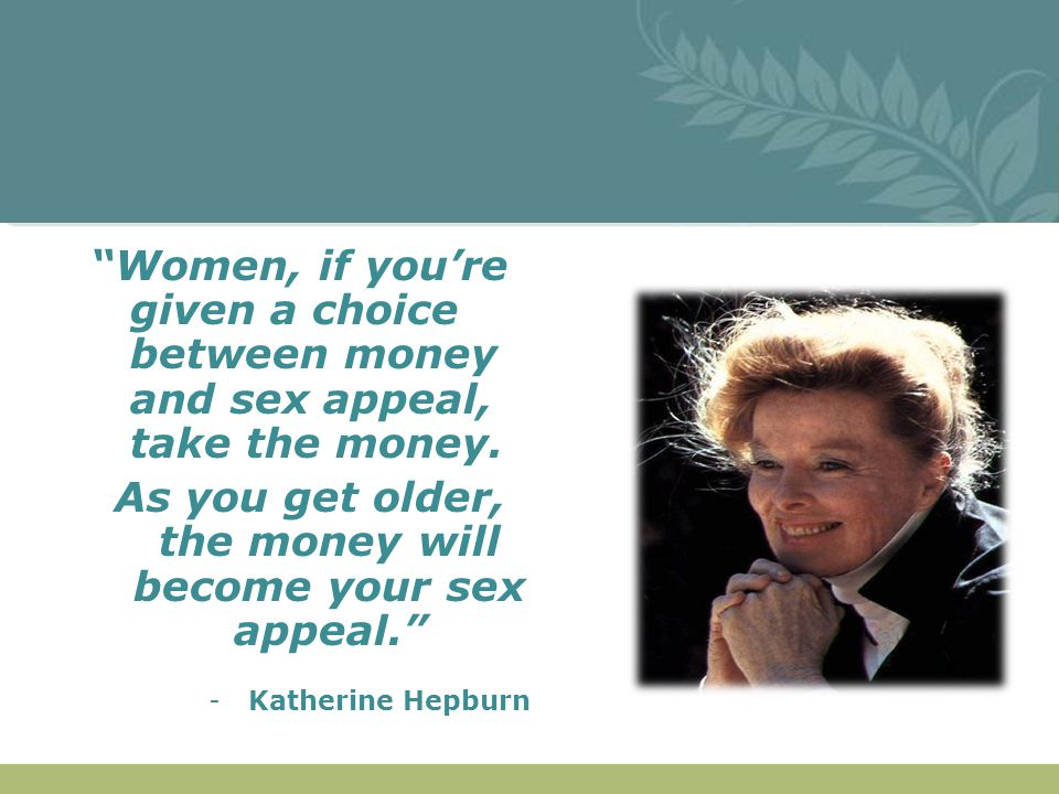 """""""Women, if you're given a choice between money and sex appeal, take the money. As you get older, the money will become your sex appeal."""" -Katherine He"""