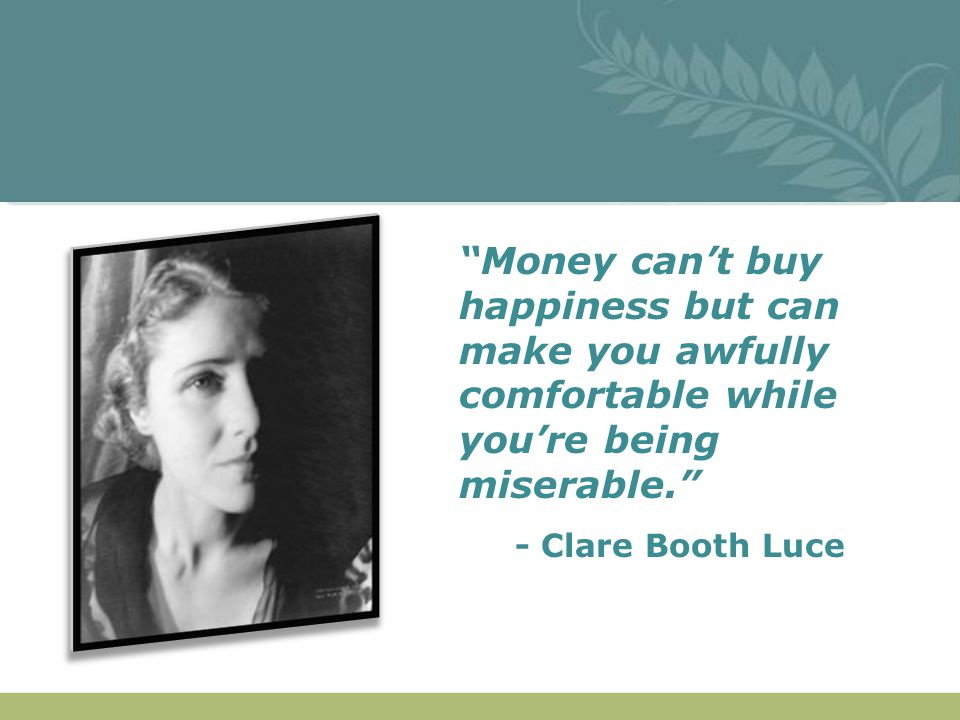 """""""Money can't buy happiness but can make you awfully comfortable while you're being miserable."""" - Clare Booth Luce"""