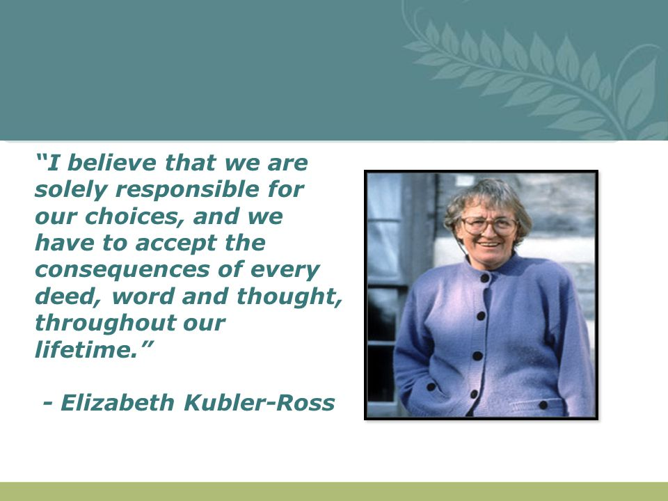 """""""I believe that we are solely responsible for our choices, and we have to accept the consequences of every deed, word and thought, throughout our life"""