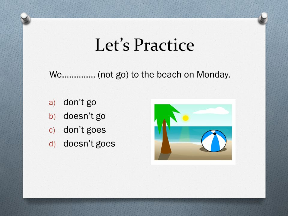 Let's Practice We………….. (not go) to the beach on Monday. a) don't go b) doesn't go c) don't goes d) doesn't goes