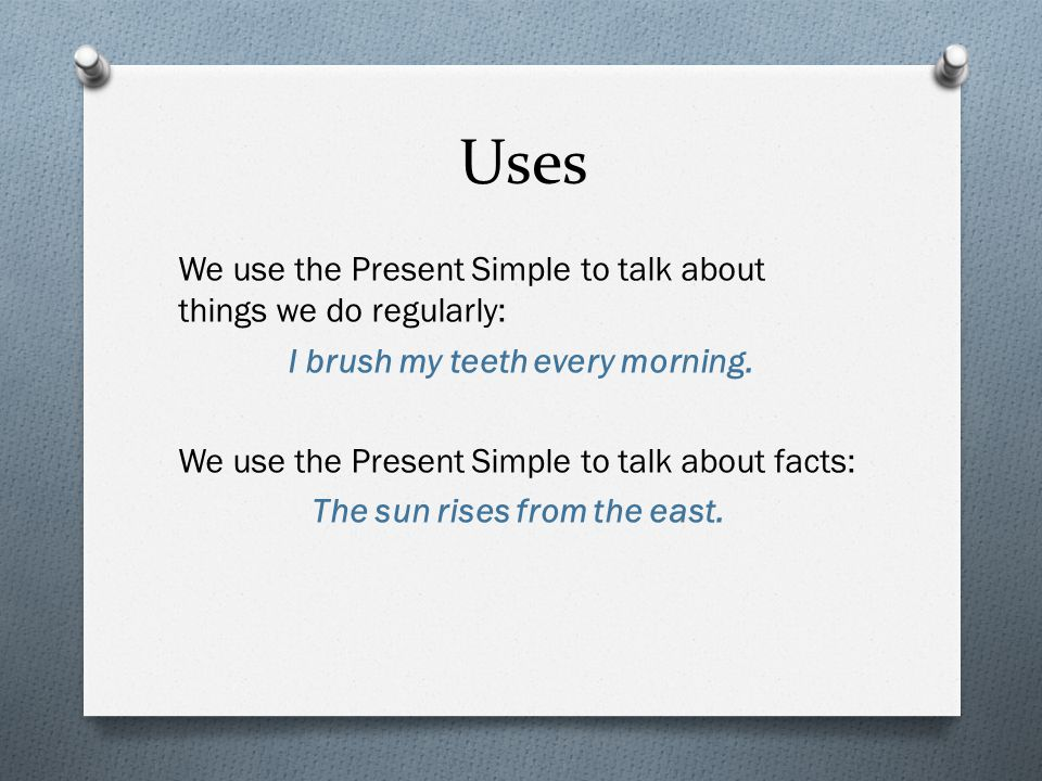 Uses We use the Present Simple to talk about things we do regularly: I brush my teeth every morning. We use the Present Simple to talk about facts: Th
