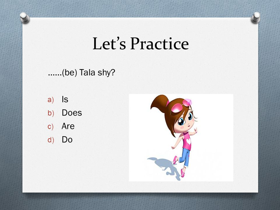 Let's Practice ……(be) Tala shy a) Is b) Does c) Are d) Do