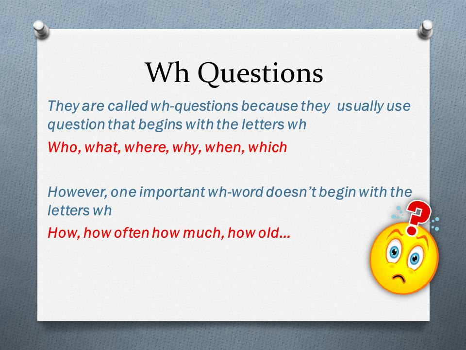 Wh Questions They are called wh-questions because they usually use question that begins with the letters wh Who, what, where, why, when, which However, one important wh-word doesn't begin with the letters wh How, how often how much, how old…