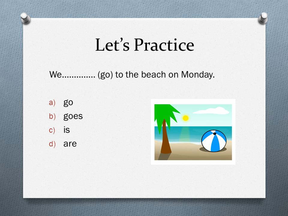 Let's Practice We………….. (go) to the beach on Monday. a) go b) goes c) is d) are