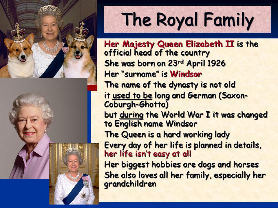 "The Royal Family Her Majesty Queen Elizabeth II is the official head of the country She was born on 23 rd April 1926 Her ""surname"" is Windsor The name"