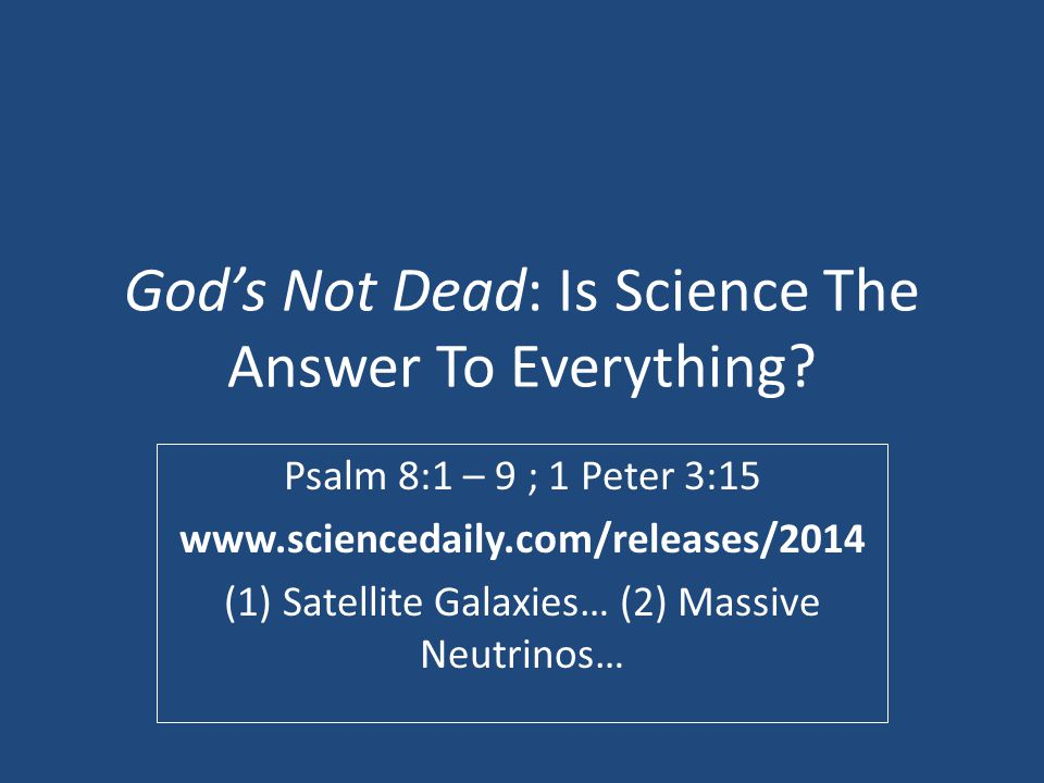 God's Not Dead: Is Science The Answer To Everything? Psalm 8:1 – 9 ; 1 Peter 3:15 www.sciencedaily.com/releases/2014 (1) Satellite Galaxies… (2) Massi
