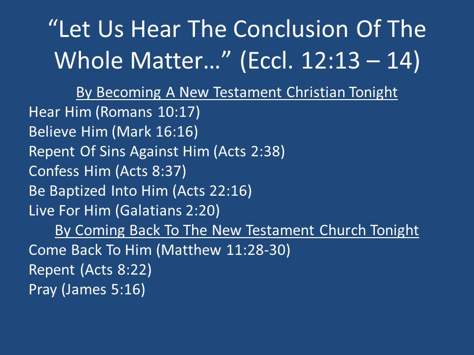 """""""Let Us Hear The Conclusion Of The Whole Matter…"""" (Eccl. 12:13 – 14) By Becoming A New Testament Christian Tonight Hear Him (Romans 10:17) Believe Him"""