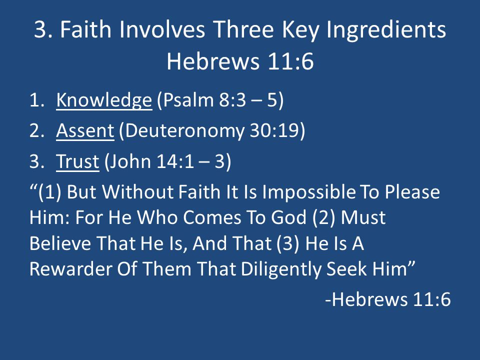 "3. Faith Involves Three Key Ingredients Hebrews 11:6 1.Knowledge (Psalm 8:3 – 5) 2.Assent (Deuteronomy 30:19) 3.Trust (John 14:1 – 3) ""(1) But Without"