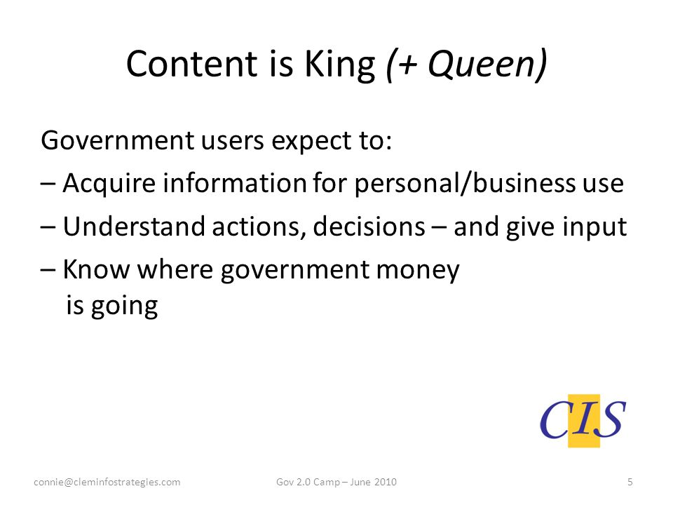Content is King (+ Queen) Government users expect to: – Acquire information for personal/business use – Understand actions, decisions – and give input – Know where government money is going 2.0 Camp – June 2010