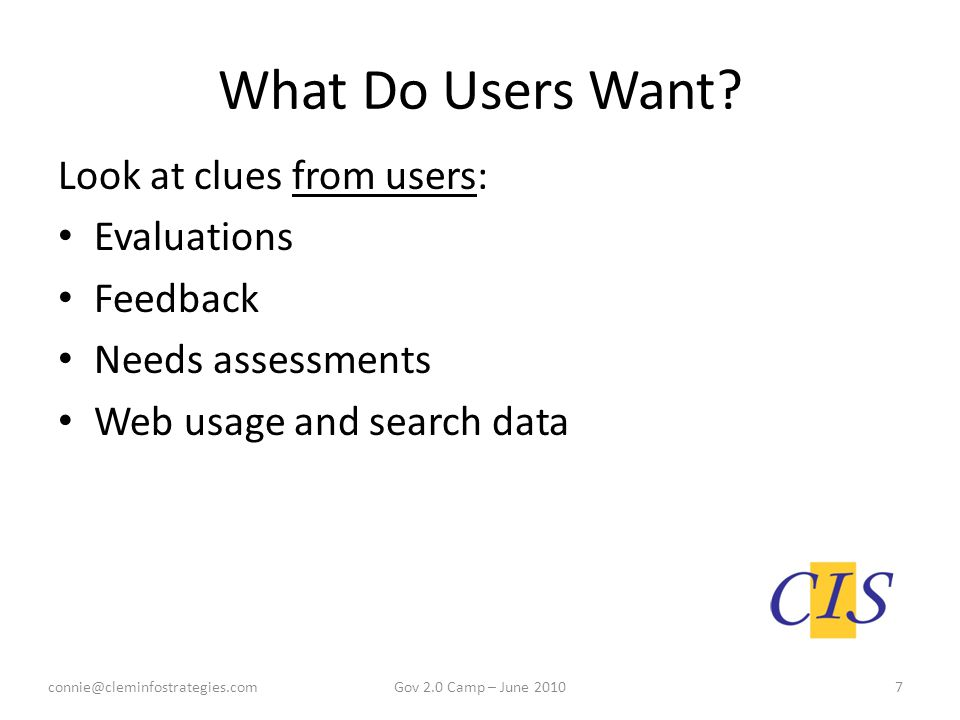 What Do Users Want? Look at clues from users: Evaluations Feedback Needs assessments Web usage and search data connie@cleminfostrategies.com7Gov 2.0 C