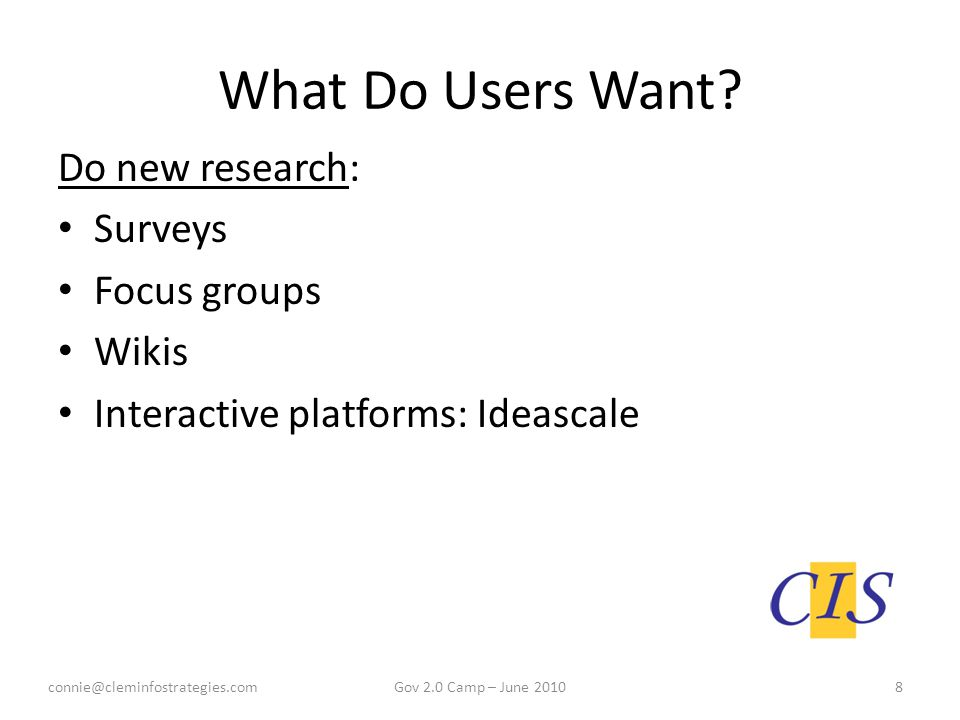 What Do Users Want? Do new research: Surveys Focus groups Wikis Interactive platforms: Ideascale connie@cleminfostrategies.com8Gov 2.0 Camp – June 201