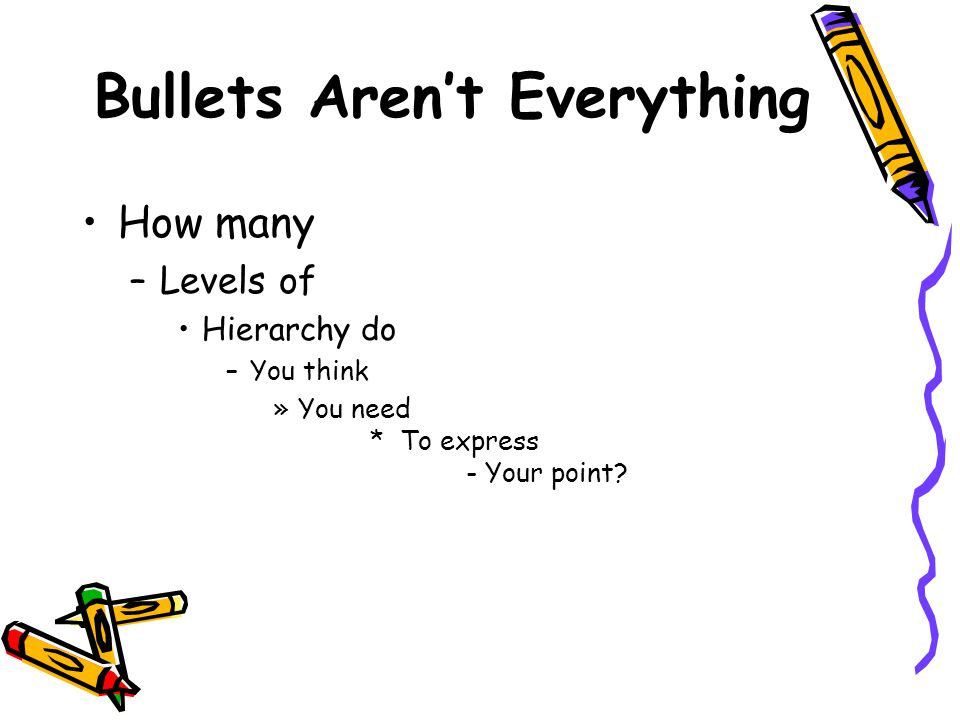 Bullets Aren't Everything How many –Levels of Hierarchy do –You think »You need * To express - Your point