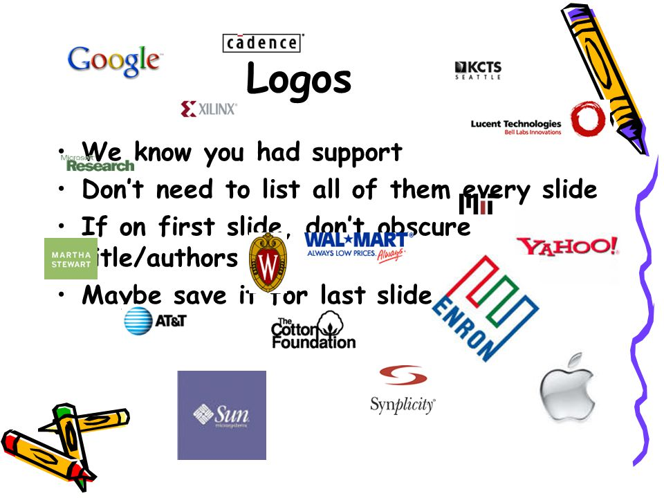 Logos We know you had support Don't need to list all of them every slide If on first slide, don't obscure title/authors Maybe save it for last slide