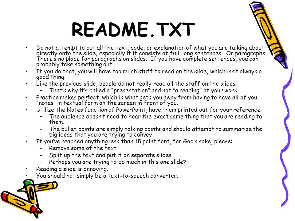 README.TXT Do not attempt to put all the text, code, or explanation of what you are talking about directly onto the slide, especially if it consists of full, long sentences.