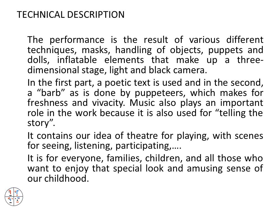 TECHNICAL DESCRIPTION The performance is the result of various different techniques, masks, handling of objects, puppets and dolls, inflatable elements that make up a three- dimensional stage, light and black camera.