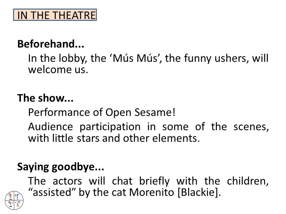 IN THE THEATRE Beforehand... In the lobby, the 'Mús Mús', the funny ushers, will welcome us. The show... Performance of Open Sesame! Audience particip