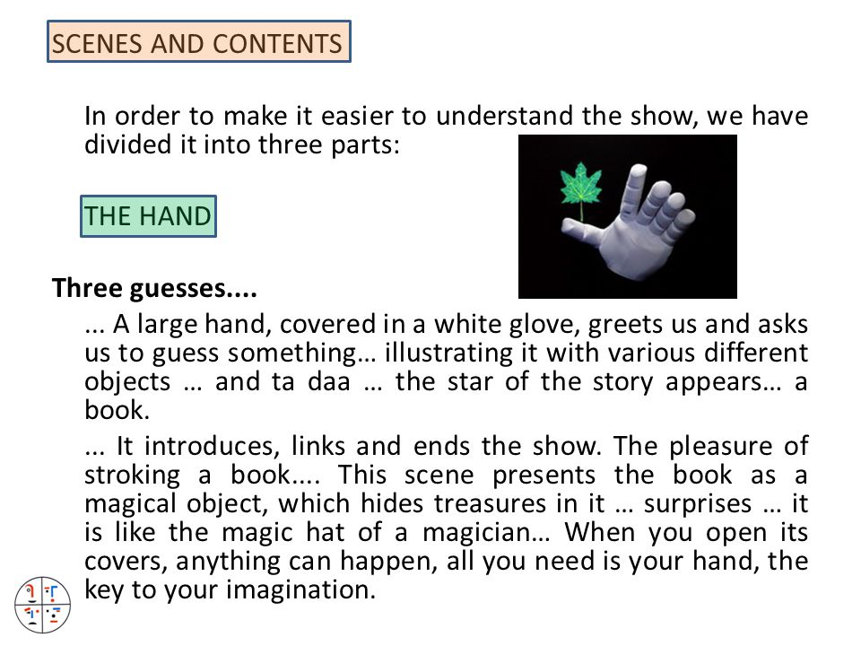 SCENES AND CONTENTS In order to make it easier to understand the show, we have divided it into three parts: THE HAND Three guesses....... A large hand