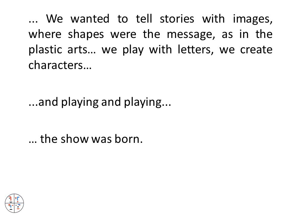 ... We wanted to tell stories with images, where shapes were the message, as in the plastic arts… we play with letters, we create characters…...and pl