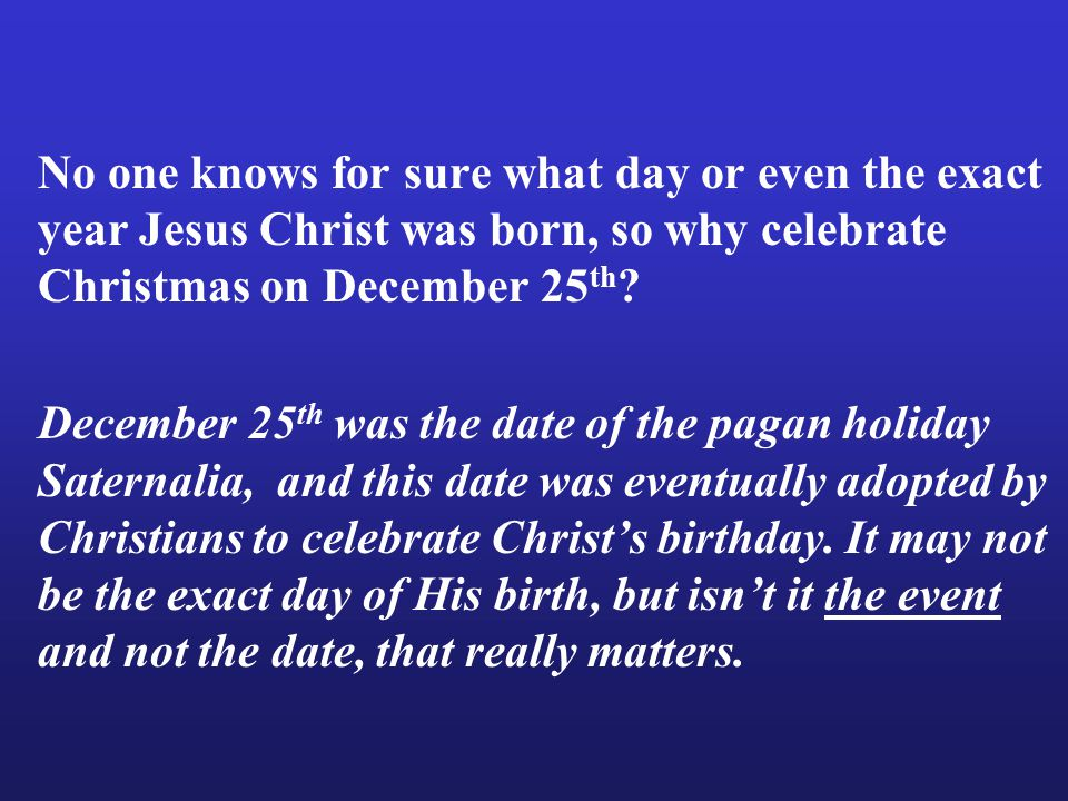 December 25 th was the date of the pagan holiday Saternalia, and this date was eventually adopted by Christians to celebrate Christ's birthday.