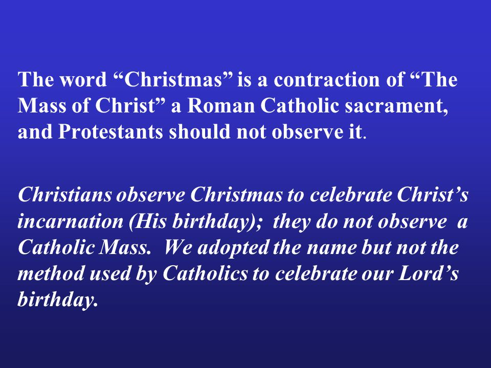 The word Christmas is a contraction of The Mass of Christ a Roman Catholic sacrament, and Protestants should not observe it.