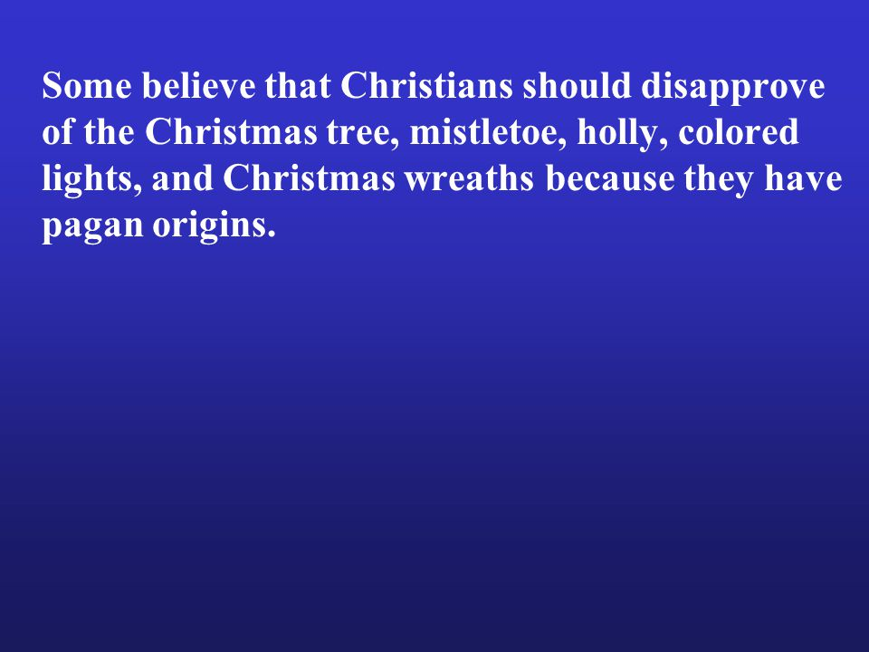 Some believe that Christians should disapprove of the Christmas tree, mistletoe, holly, colored lights, and Christmas wreaths because they have pagan origins.