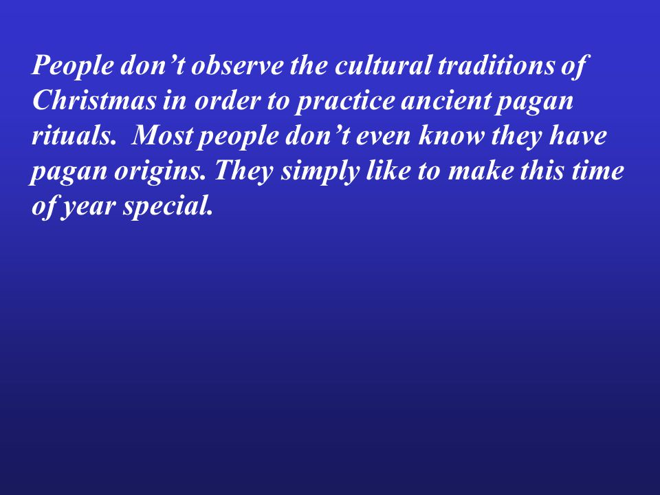 People don't observe the cultural traditions of Christmas in order to practice ancient pagan rituals.