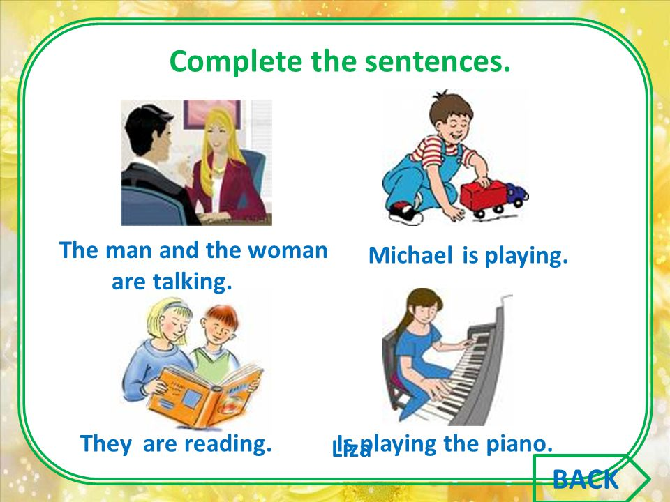 Complete the sentences. The man and the woman Michael They Liza are talking. is playing. are reading.Is playing the piano. BACK