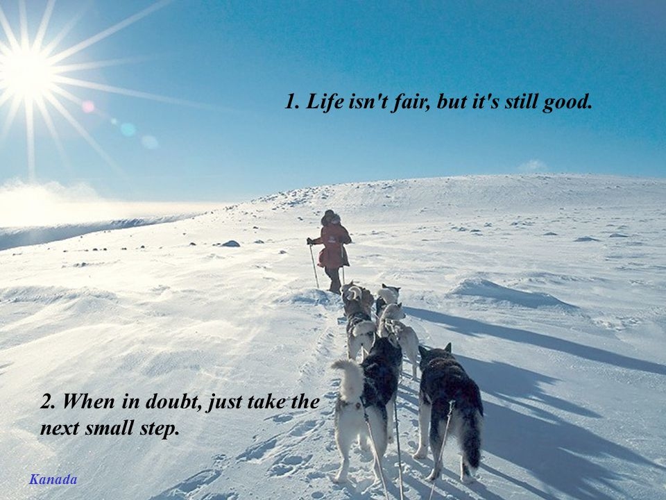 Kanada 1. Life isn t fair, but it s still good. 2. When in doubt, just take the next small step.