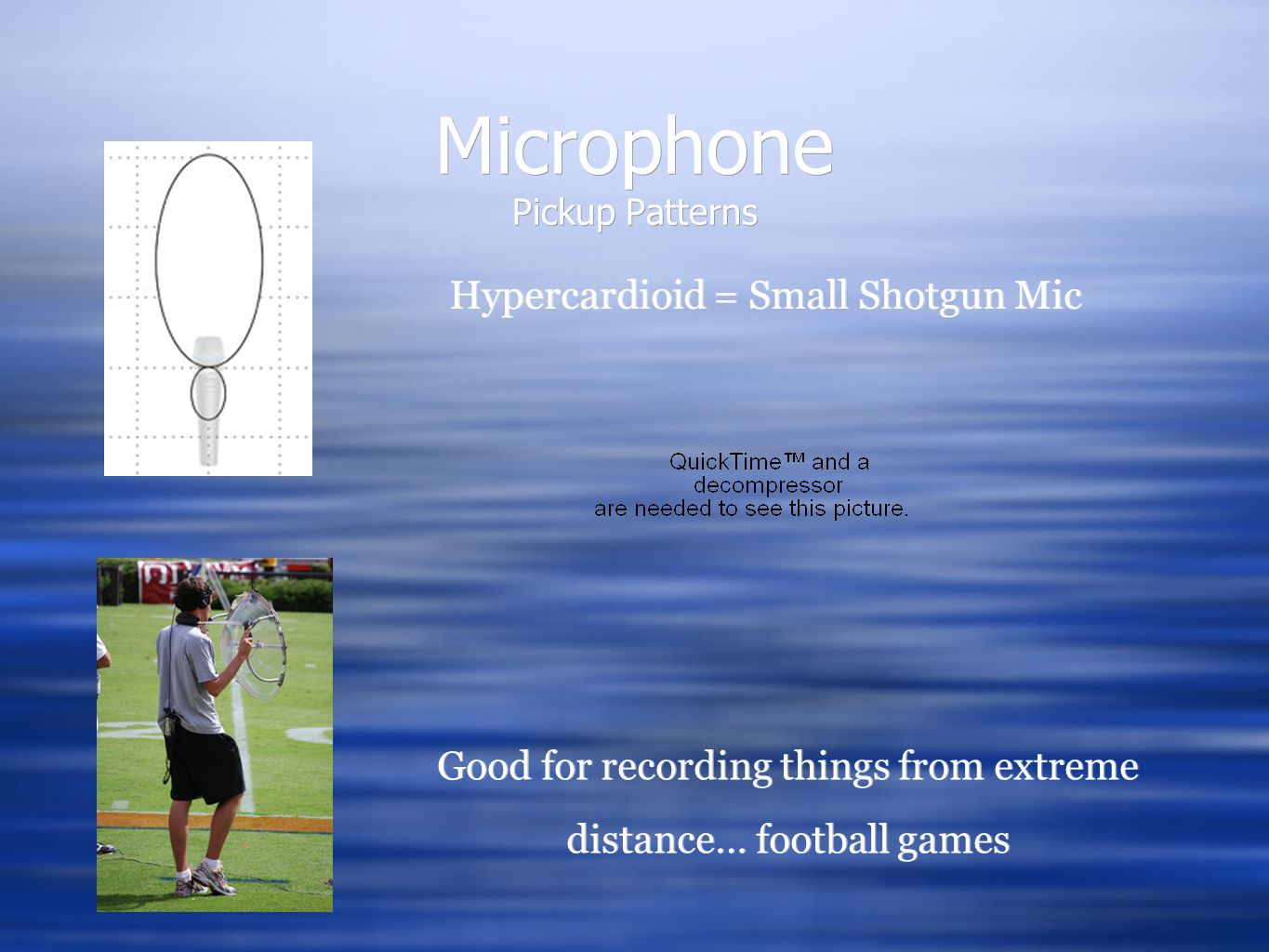 Microphone Pickup Patterns Hypercardioid = Small Shotgun Mic Hypercardioid = Small Shotgun Mic Good for recording things from extreme distance… football games Good for recording things from extreme distance… football games