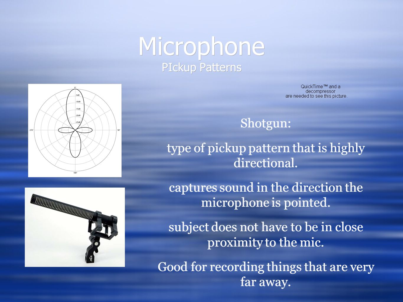 Microphone PIckup Patterns Shotgun: type of pickup pattern that is highly directional. captures sound in the direction the microphone is pointed. subj