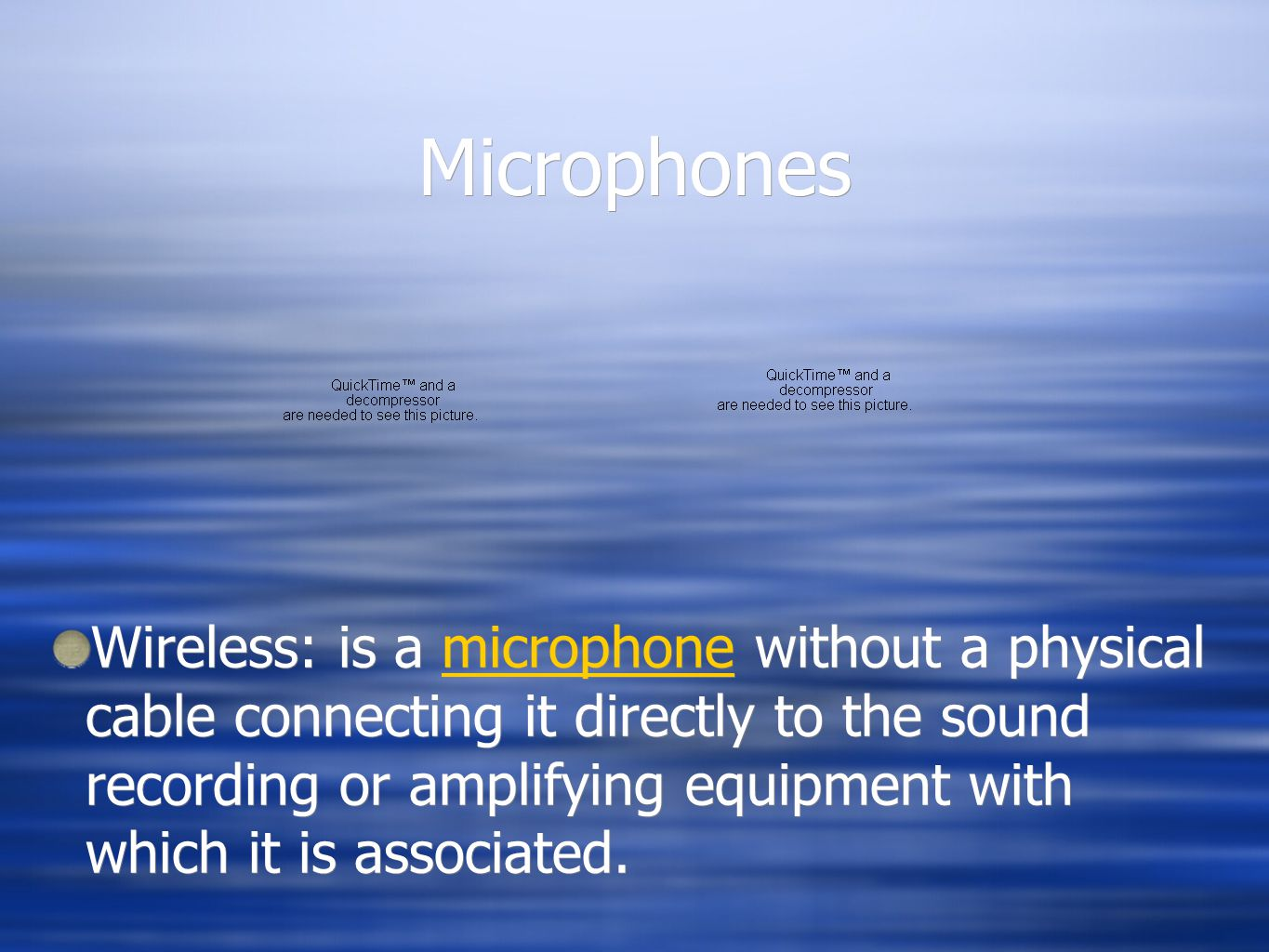 Microphones Wireless: is a microphone without a physical cable connecting it directly to the sound recording or amplifying equipment with which it is associated.microphone