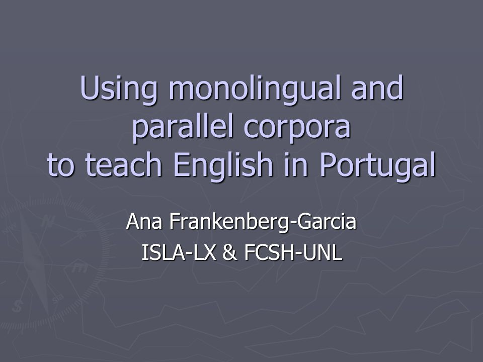 Using monolingual and parallel corpora to teach English in Portugal Ana Frankenberg-Garcia ISLA-LX & FCSH-UNL