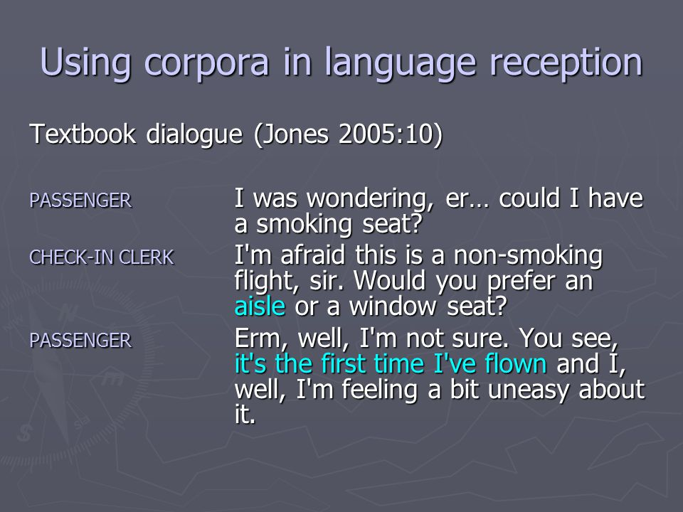 Using corpora in language reception Textbook dialogue (Jones 2005:10) PASSENGERI was wondering, er… could I have a smoking seat.