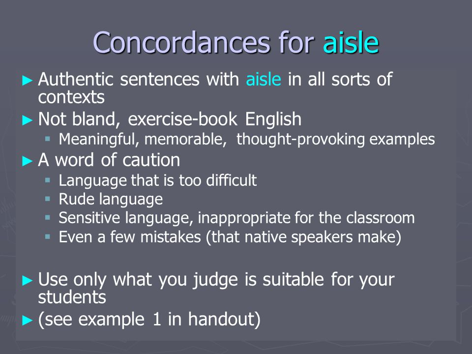 Concordances for aisle ► ► Authentic sentences with aisle in all sorts of contexts ► ► Not bland, exercise-book English   Meaningful, memorable, thought-provoking examples ► ► A word of caution   Language that is too difficult   Rude language   Sensitive language, inappropriate for the classroom   Even a few mistakes (that native speakers make) ► ► Use only what you judge is suitable for your students ► ► (see example 1 in handout)