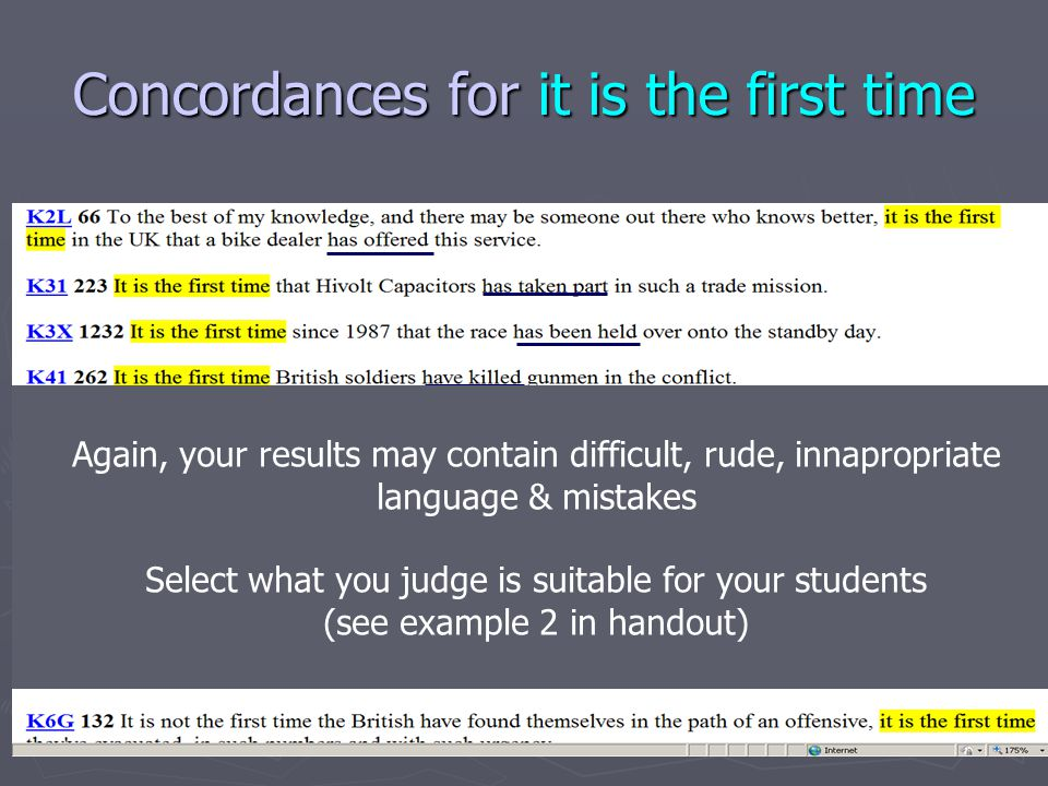 Concordances for it is the first time Again, your results may contain difficult, rude, innapropriate language & mistakes Select what you judge is suitable for your students (see example 2 in handout)