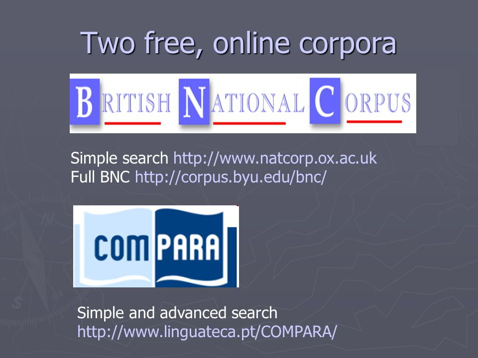 Two free, online corpora Simple search http://www.natcorp.ox.ac.uk Full BNC http://corpus.byu.edu/bnc/ Simple and advanced search http://www.linguateca.pt/COMPARA/