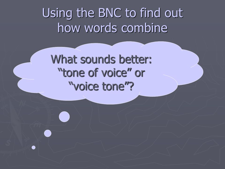 Using the BNC to find out how words combine What sounds better: tone of voice or voice tone