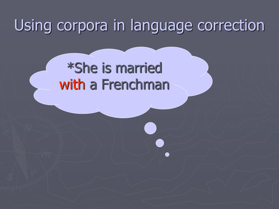 Using corpora in language correction *She is married with a Frenchman