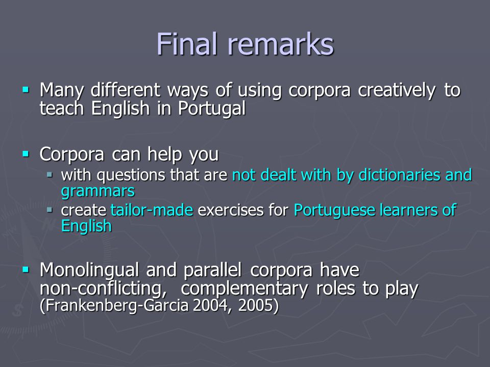 Final remarks  Many different ways of using corpora creatively to teach English in Portugal  Corpora can help you  with questions that are not dealt with by dictionaries and grammars  create tailor-made exercises for Portuguese learners of English  Monolingual and parallel corpora have non-conflicting, complementary roles to play (Frankenberg-Garcia 2004, 2005)