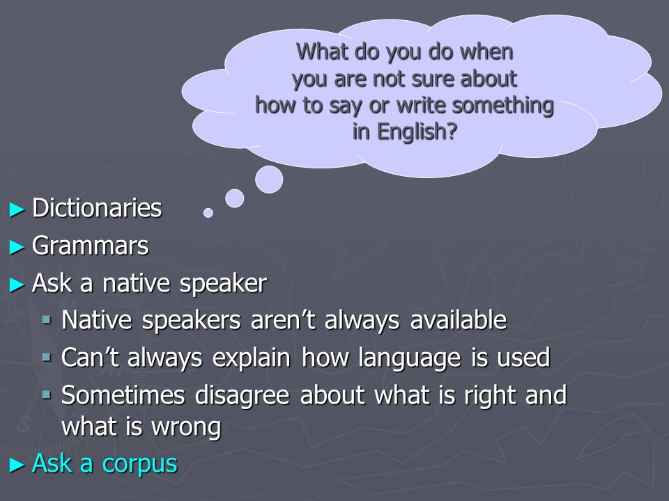 ► Dictionaries ► Grammars ► Ask a native speaker  Native speakers aren't always available  Can't always explain how language is used  Sometimes disagree about what is right and what is wrong ► Ask a corpus What do you do when you are not sure about how to say or write something in English